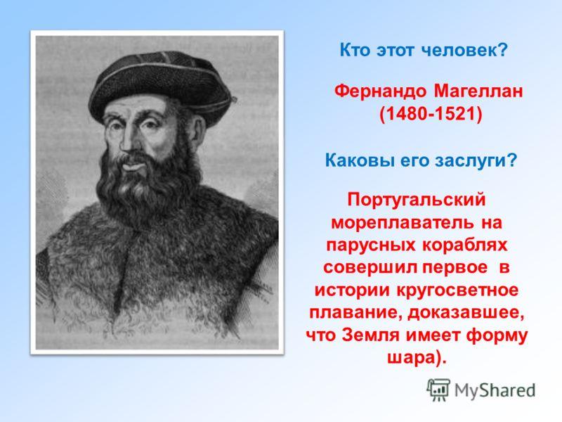 Кто этот человек? Фернандо Магеллан (1480-1521) Каковы его заслуги? Португальский мореплаватель на парусных кораблях совершил первое в истории кругосветное плавание, доказавшее, что Земля имеет форму шара).