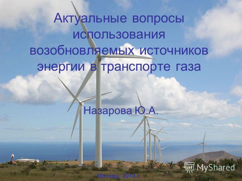 Актуальные вопросы использования возобновляемых источников энергии в транспорте газа Назарова Ю.А. Москва, 2010 г. 1