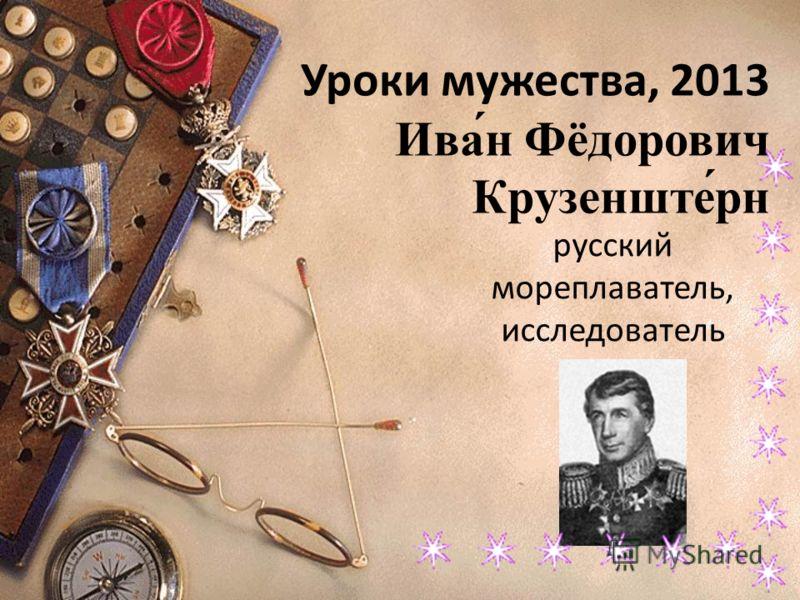 Уроки мужества, 2013 Ива́н Фёдорович Крузенште́рн русский мореплаватель, исследователь