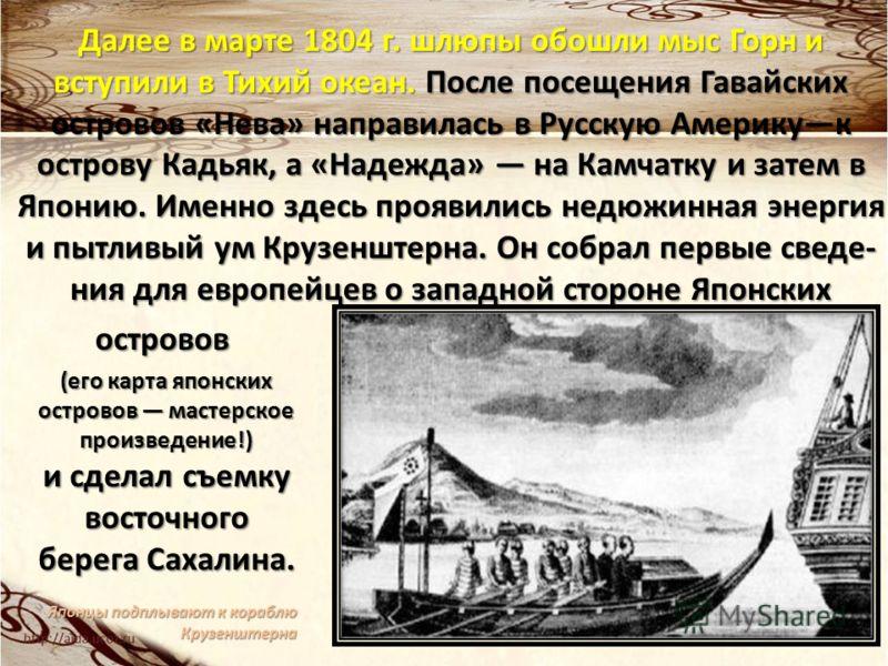 Далее в марте 1804 г. шлюпы обошли мыс Горн и вступили в Тихий океан. После посещения Гавайских островов «Нева» направилась в Русскую Америкук острову Кадьяк, а «Надежда» на Камчатку и затем в Японию. Именно здесь проявились недюжинная энергия и пытл