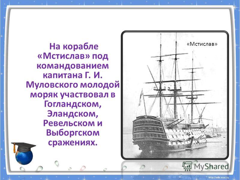 На корабле «Мстислав» под командованием капитана Г. И. Муловского молодой моряк участвовал в Гогландском, Эландском, Ревельском и Выборгском сражениях. «Мстислав»