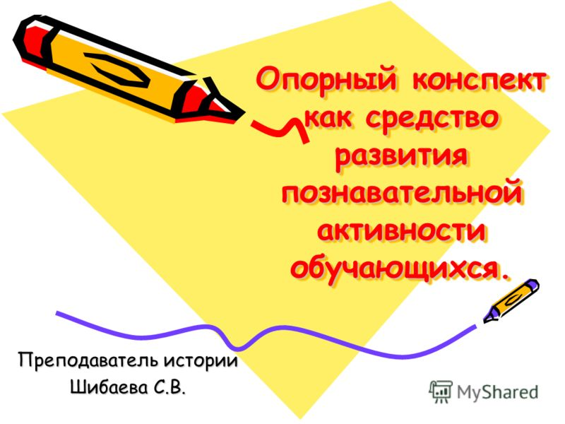 Опорный конспект как средство развития познавательной активности обучающихся. Преподаватель истории Шибаева С.В.