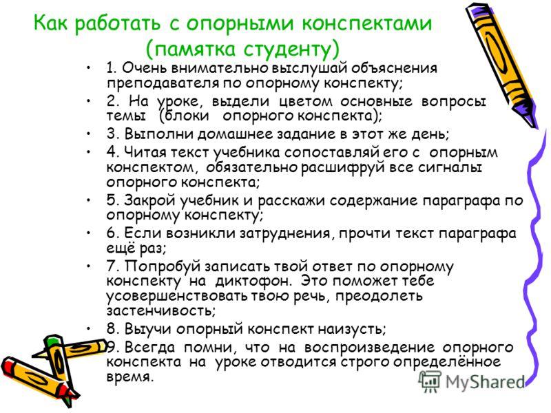 Как работать с опорными конспектами (памятка студенту) 1. Очень внимательно выслушай объяснения преподавателя по опорному конспекту; 2. На уроке, выдели цветом основные вопросы темы (блоки опорного конспекта); 3. Выполни домашнее задание в этот же де