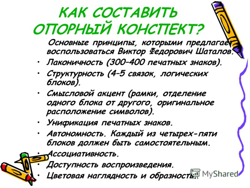 КАК СОСТАВИТЬ ОПОРНЫЙ КОНСПЕКТ? Основные принципы, которыми предлагает воспользоваться Виктор Федорович Шаталов. Лаконичность (300–400 печатных знаков). Структурность (4–5 связок, логических блоков). Смысловой акцент (рамки, отделение одного блока от