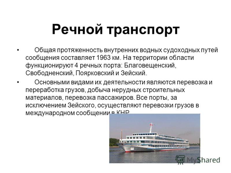 Речной транспорт Общая протяженность внутренних водных судоходных путей сообщения составляет 1963 км. На территории области функционируют 4 речных порта: Благовещенский, Свободненский, Поярковский и Зейский. Основными видами их деятельности являются