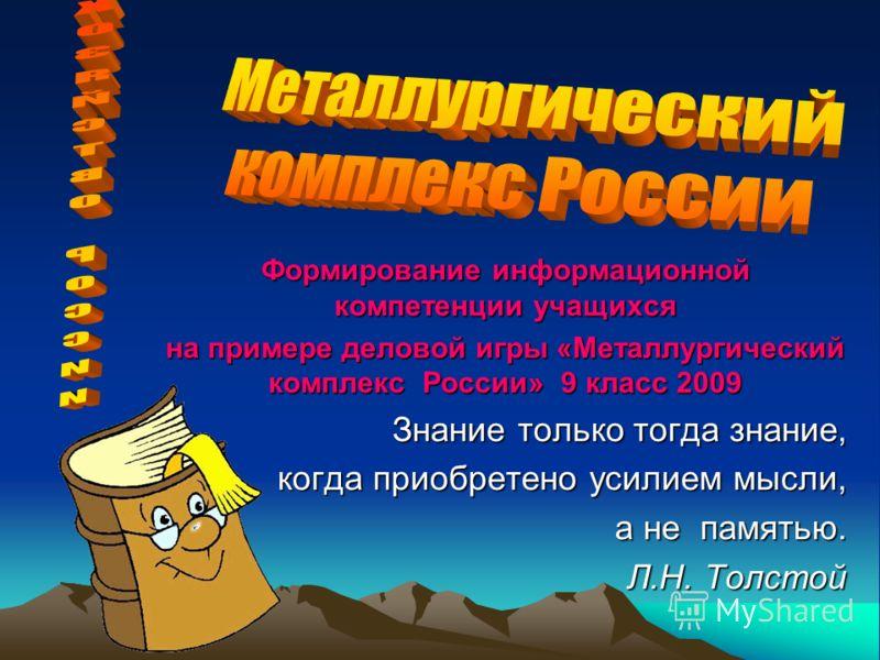 Формирование информационной компетенции учащихся на примере деловой игры «Металлургический комплекс России» 9 класс 2009 Знание только тогда знание, когда приобретено усилием мысли, когда приобретено усилием мысли, а не памятью. а не памятью. Л.Н. То