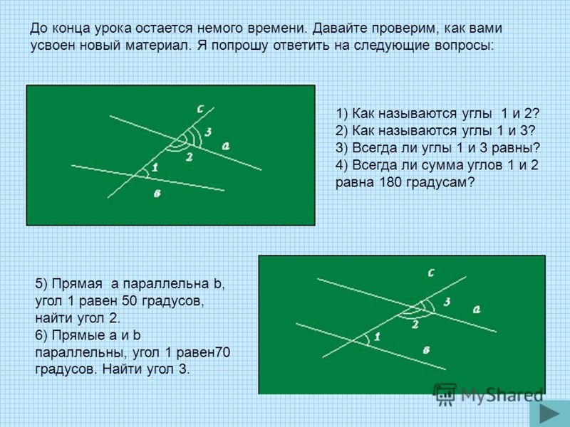 1) Как называются углы 1 и 2? 2) Как называются углы 1 и 3? 3) Всегда ли углы 1 и 3 равны? 4) Всегда ли сумма углов 1 и 2 равна 180 градусам? До конца урока остается немого времени. Давайте проверим, как вами усвоен новый материал. Я попрошу ответить