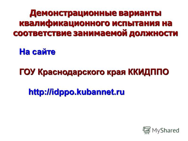 Демонстрационные варианты квалификационного испытания на соответствие занимаемой должности На сайте ГОУ Краснодарского края ККИДППО http://idppo.kubannet.ru http://idppo.kubannet.ru