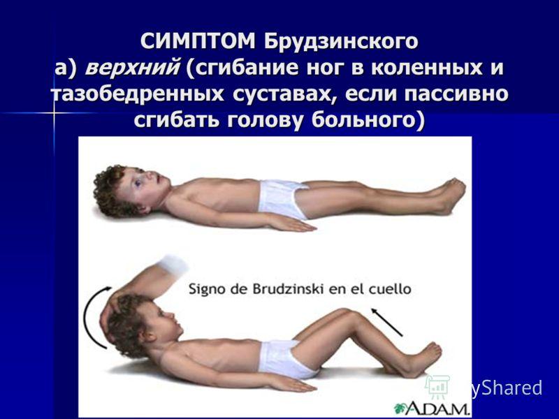 СИМПТОМ Брудзинского а) верхний (сгибание ног в коленных и тазобедренных суставах, если пассивно сгибать голову больного)