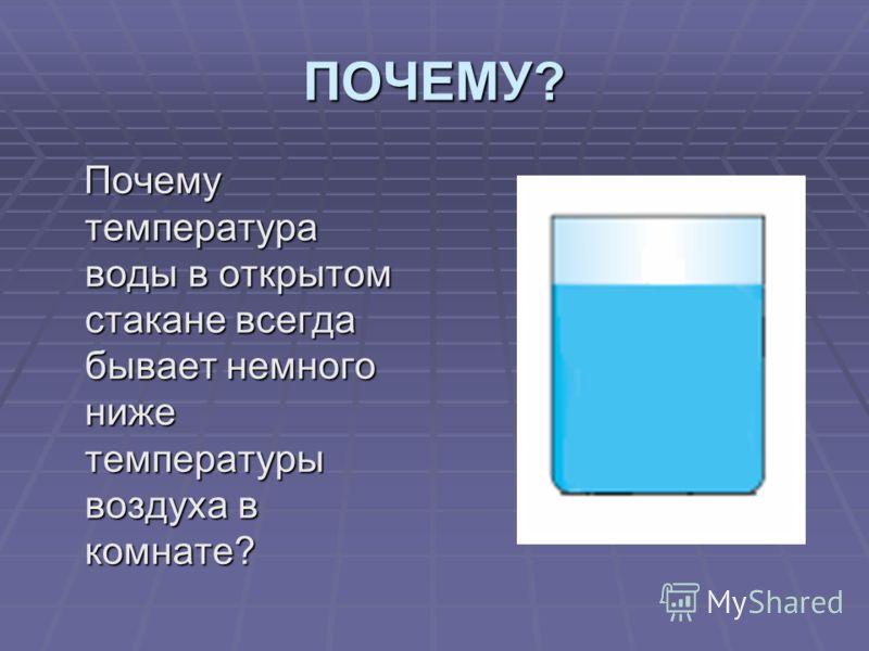 ПОЧЕМУ? Почему температура воды в открытом стакане всегда бывает немного ниже температуры воздуха в комнате? Почему температура воды в открытом стакане всегда бывает немного ниже температуры воздуха в комнате?