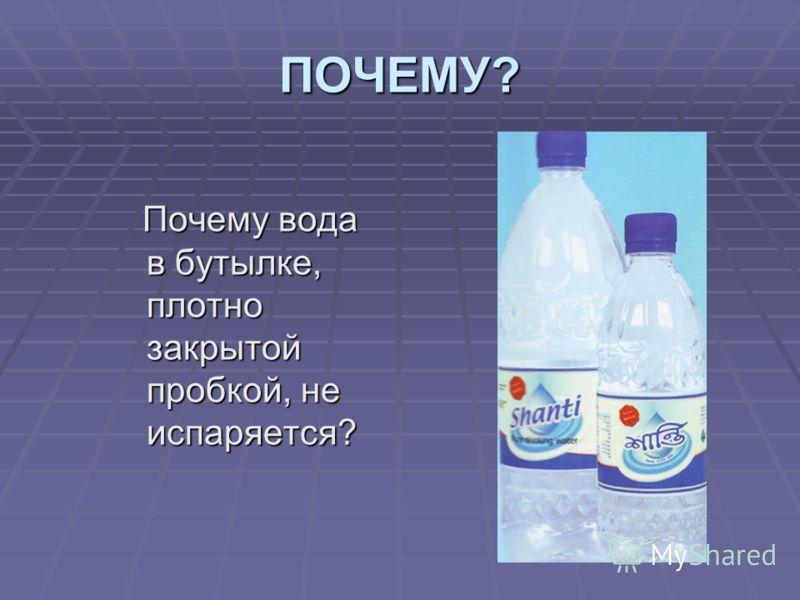 ПОЧЕМУ? Почему вода в бутылке, плотно закрытой пробкой, не испаряется? Почему вода в бутылке, плотно закрытой пробкой, не испаряется?