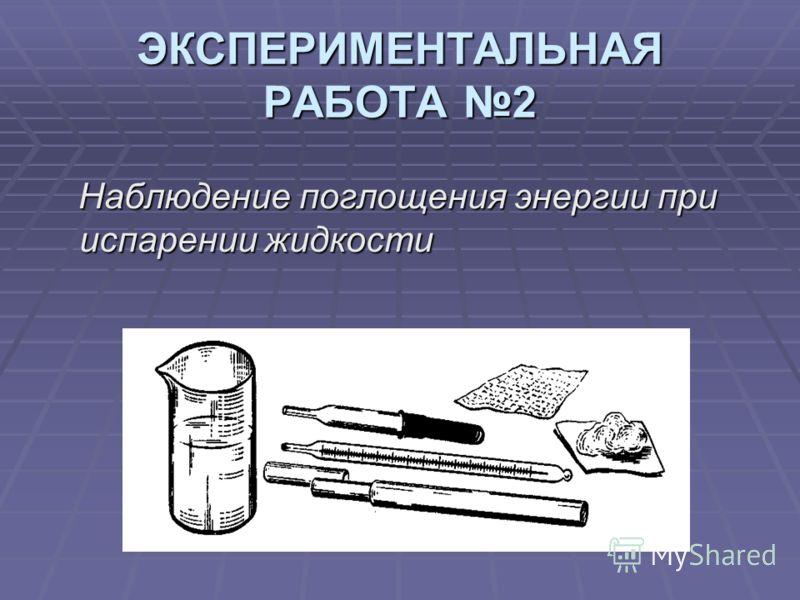 ЭКСПЕРИМЕНТАЛЬНАЯ РАБОТА 2 Наблюдение поглощения энергии при испарении жидкости Наблюдение поглощения энергии при испарении жидкости
