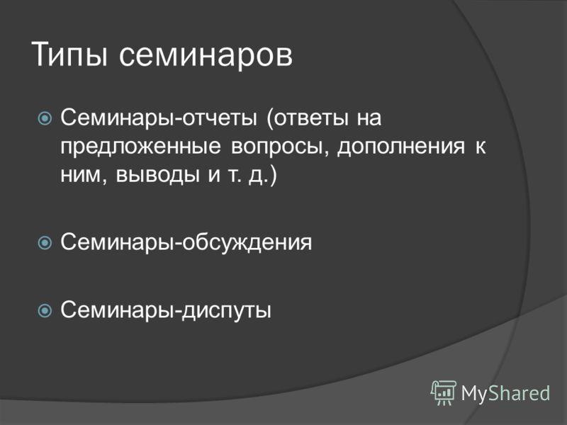 Типы семинаров Семинары-отчеты (ответы на предложенные вопросы, дополнения к ним, выводы и т. д.) Семинары-обсуждения Семинары-диспуты