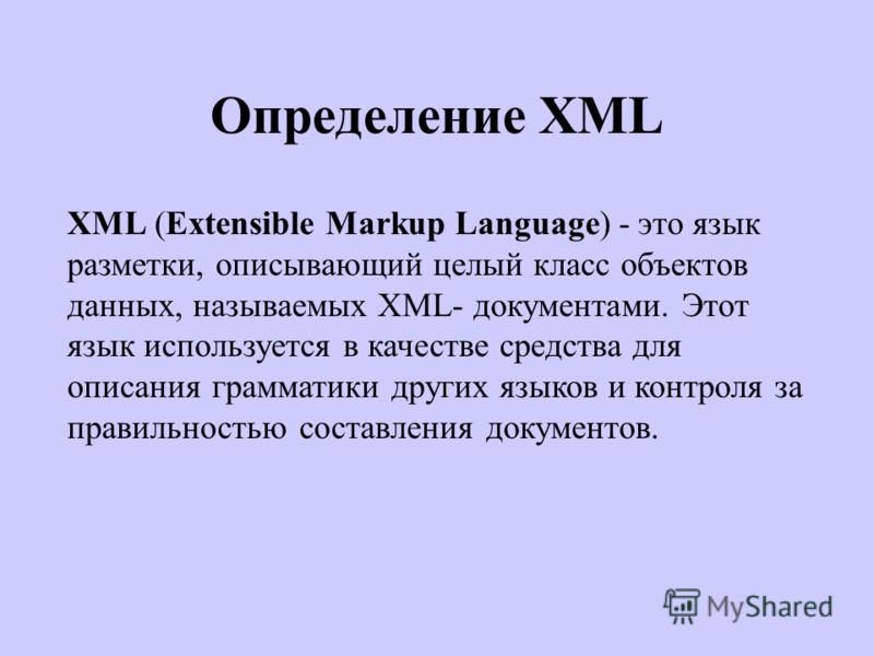 Определение XML XML (Extensible Markup Language) - это язык разметки, описывающий целый класс объектов данных, называемых XML- документами. Этот язык используется в качестве средства для описания грамматики других языков и контроля за правильностью с