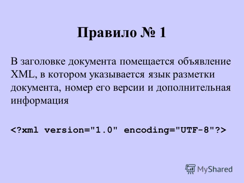 Правило 1 В заголовке документа помещается объявление XML, в котором указывается язык разметки документа, номер его версии и дополнительная информация