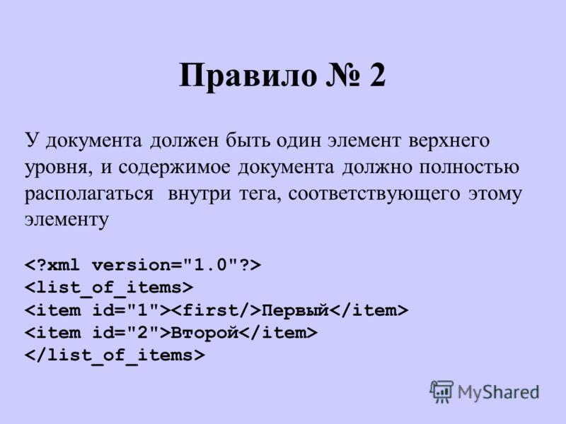 Правило 2 У документа должен быть один элемент верхнего уровня, и содержимое документа должно полностью располагаться внутри тега, соответствующего этому элементу Первый Второй