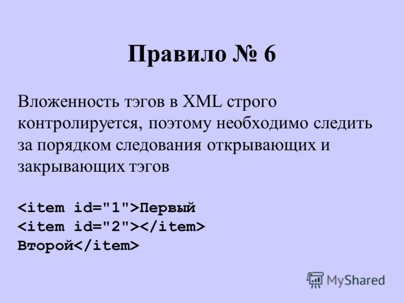 Правило 6 Вложенность тэгов в XML строго контролируется, поэтому необходимо следить за порядком следования открывающих и закрывающих тэгов Первый Второй