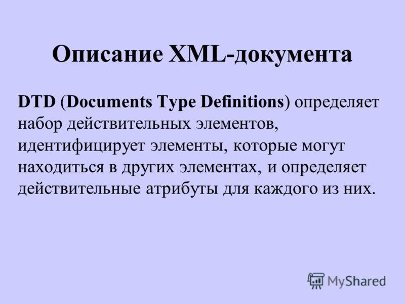 Описание XML-документа DTD (Documents Type Definitions) определяет набор действительных элементов, идентифицирует элементы, которые могут находиться в других элементах, и определяет действительные атрибуты для каждого из них.