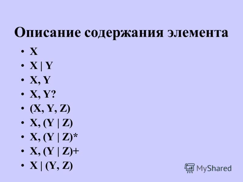 Описание содержания элемента X X | Y X, Y X, Y? (X, Y, Z) X, (Y | Z) X, (Y | Z)* X, (Y | Z)+ X | (Y, Z)
