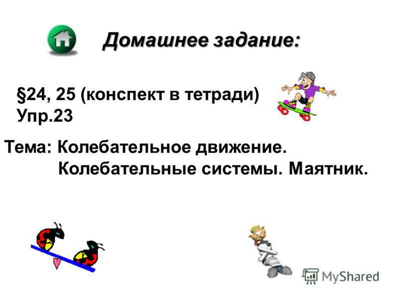 Домашнее задание: §24, 25 (конспект в тетради) Упр.23 Тема: Колебательное движение. Колебательные системы. Маятник.
