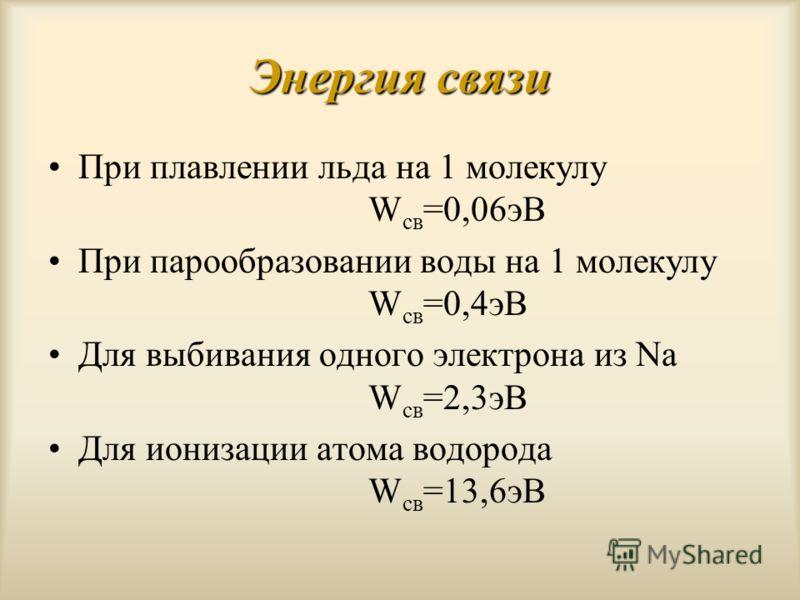 Энергия связи При плавлении льда на 1 молекулу W св =0,06эВ При парообразовании воды на 1 молекулу W св =0,4эВ Для выбивания одного электрона из Na W св =2,3эВ Для ионизации атома водорода W св =13,6эВ