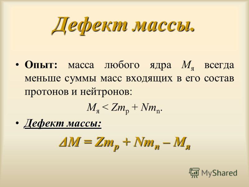 Дефект массы. Опыт: масса любого ядра M я всегда меньше суммы масс входящих в его состав протонов и нейтронов: M я < Zm p + Nm n. Дефект массы:Дефект массы: ΔM = Zm p + Nm n – M я