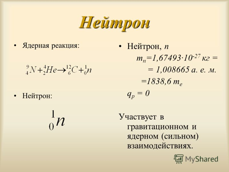 Ядерная реакция: Нейтрон: Нейтрон Нейтрон, n m n =1,67493·10 -27 кг = = 1,008665 а. е. м. =1838,6 m e q p = 0 Участвует в гравитационном и ядерном (сильном) взаимодействиях.