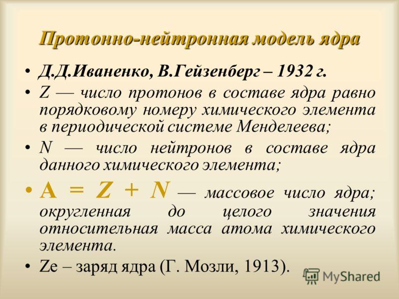 Протонно-нейтронная модель ядра Д.Д.Иваненко, В.Гейзенберг – 1932 г. Z число протонов в составе ядра равно порядковому номеру химического элемента в периодической системе Менделеева; N число нейтронов в составе ядра данного химического элемента; А =