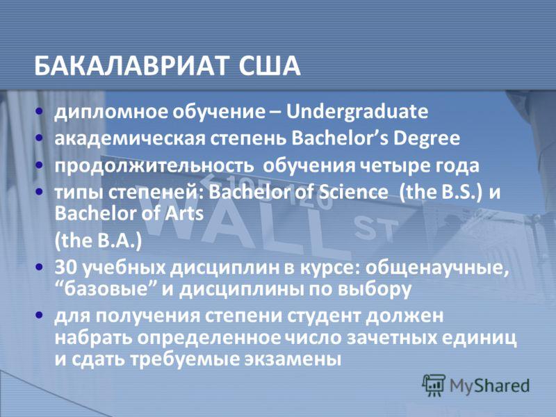 БАКАЛАВРИАТ США дипломное обучение – Undergraduate академическая степень Bachelors Degree продолжительность обучения четыре года типы степеней: Bachelor of Science (the B.S.) и Bachelor of Arts (the B.A.) 30 учебных дисциплин в курсе: общенаучные,баз
