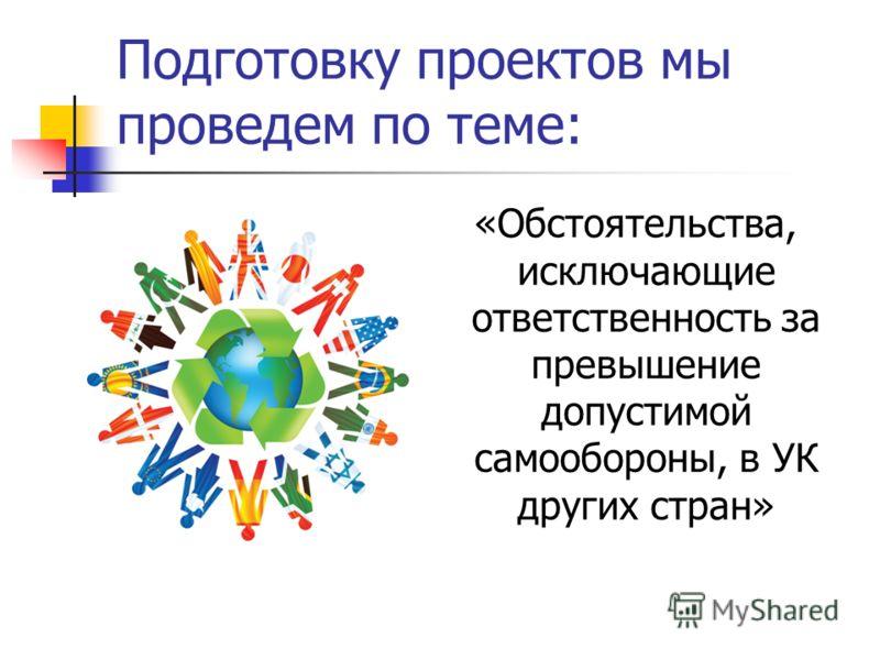 Подготовку проектов мы проведем по теме: «Обстоятельства, исключающие ответственность за превышение допустимой самообороны, в УК других стран»