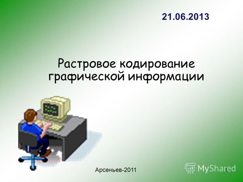 1 Растровое кодирование графической информации Арсеньев-2011 21.06.2013