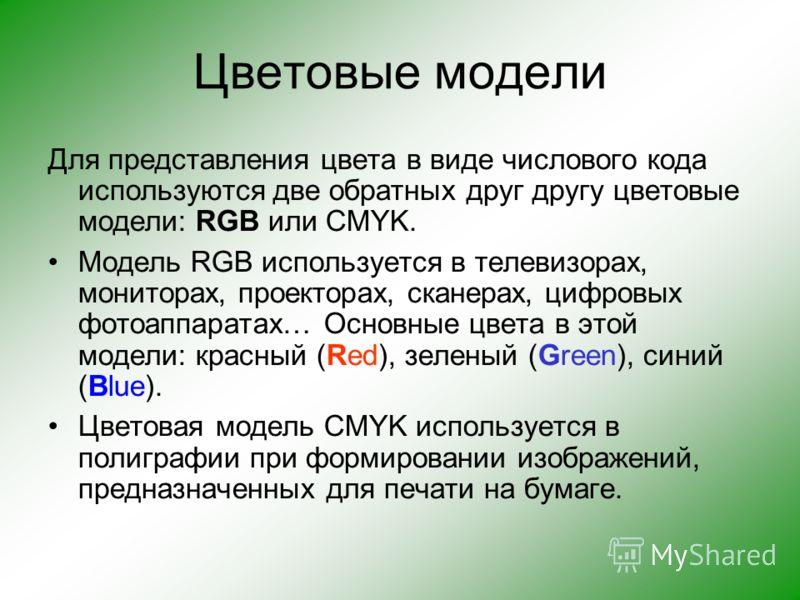 Цветовые модели Для представления цвета в виде числового кода используются две обратных друг другу цветовые модели: RGB или CMYK. Модель RGB используется в телевизорах, мониторах, проекторах, сканерах, цифровых фотоаппаратах… Основные цвета в этой мо