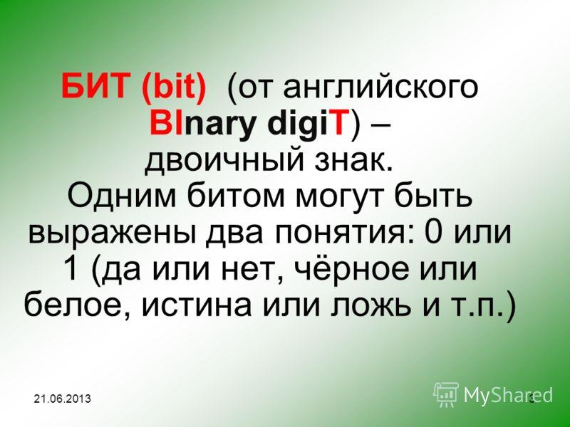 БИТ (bit) (от английского BInary digiT) – двоичный знак. Одним битом могут быть выражены два понятия: 0 или 1 (да или нет, чёрное или белое, истина или ложь и т.п.) 21.06.20133