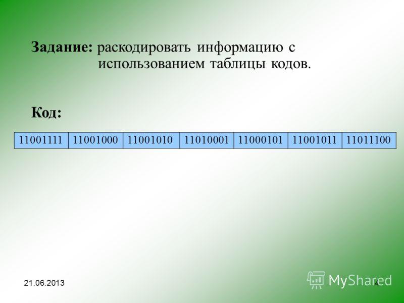 4 Задание: раскодировать информацию с использованием таблицы кодов. Код: 11001111110010001100101011010001110001011100101111011100 21.06.2013
