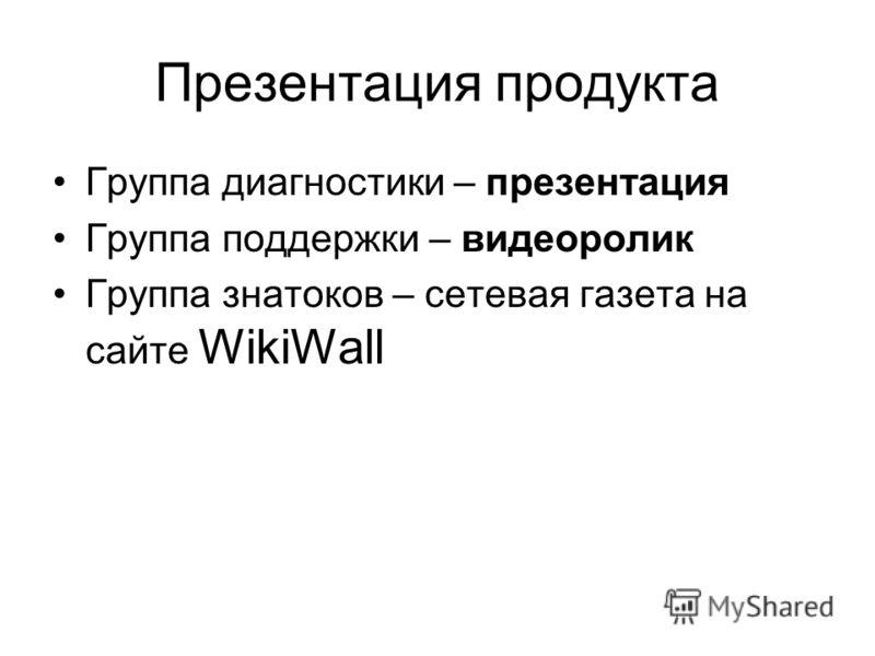 Презентация продукта Группа диагностики – презентация Группа поддержки – видеоролик Группа знатоков – сетевая газета на сайте WikiWall