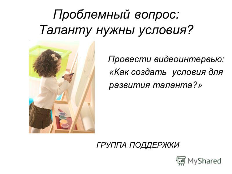 Проблемный вопрос: Таланту нужны условия? Провести видеоинтервью: «Как создать условия для развития таланта?» ГРУППА ПОДДЕРЖКИ