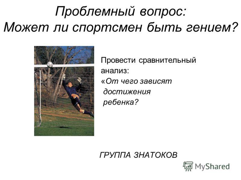 Проблемный вопрос: Может ли спортсмен быть гением? Провести сравнительный анализ: «От чего зависят достижения ребенка? ГРУППА ЗНАТОКОВ
