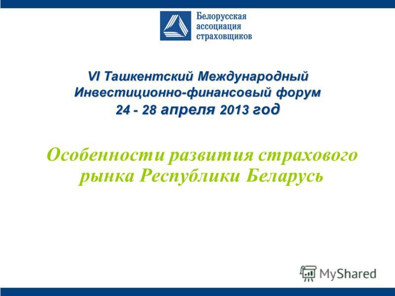 VI Ташкентский Международный Инвестиционно-финансовый форум 24 - 28 апреля 2013 год Особенности развития страхового рынка Республики Беларусь