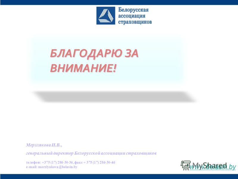 БЛАГОДАРЮ ЗА ВНИМАНИЕ! Мерзлякова И.В., генеральный директор Белорусской ассоциации страховщиков телефон: +375 (17) 286-30-36, факс + 375 (17) 286-30-46 e-mail: merzlyakova@belasin.by www.belasin.by