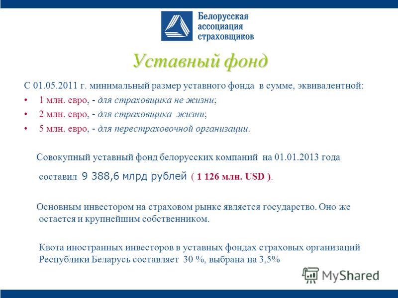 Уставный фонд С 01.05.2011 г. минимальный размер уставного фонда в сумме, эквивалентной: 1 млн. евро, - для страховщика не жизни; 2 млн. евро, - для страховщика жизни; 5 млн. евро, - для перестраховочной организации. Совокупный уставный фонд белорусс