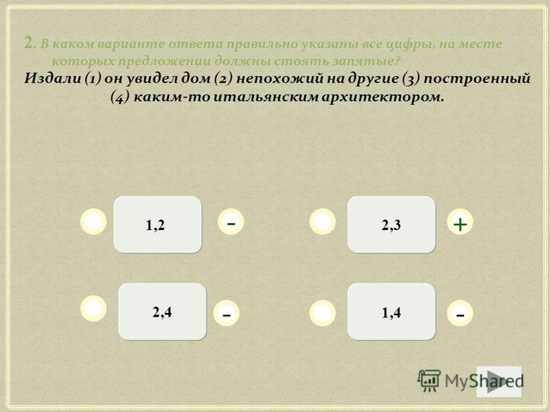 2. В каком варианте ответа правильно указаны все цифры, на месте которых предложении должны стоять запятые? Издали (1) он увидел дом (2) непохожий на другие (3) построенный (4) каким-то итальянским архитектором. 2,3 1,42,4 + - - - 1,2