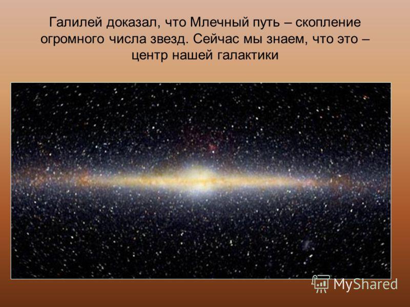 Галилей доказал, что Млечный путь – скопление огромного числа звезд. Сейчас мы знаем, что это – центр нашей галактики
