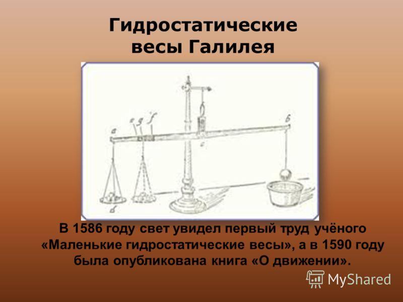 В 1586 году свет увидел первый труд учёного «Маленькие гидростатические весы», а в 1590 году была опубликована книга «О движении». Гидростатические весы Галилея