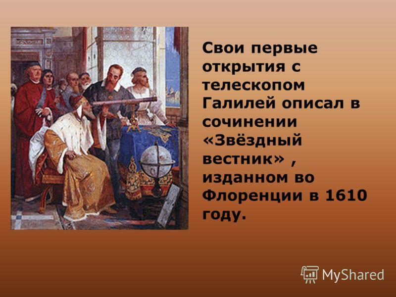 Свои первые открытия с телескопом Галилей описал в сочинении «Звёздный вестник», изданном во Флоренции в 1610 году.