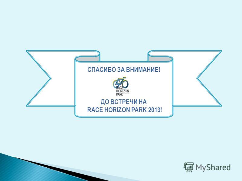 СПАСИБО ЗА ВНИМАНИЕ! ДО ВСТРЕЧИ НА RACE HORIZON PARK 2013!