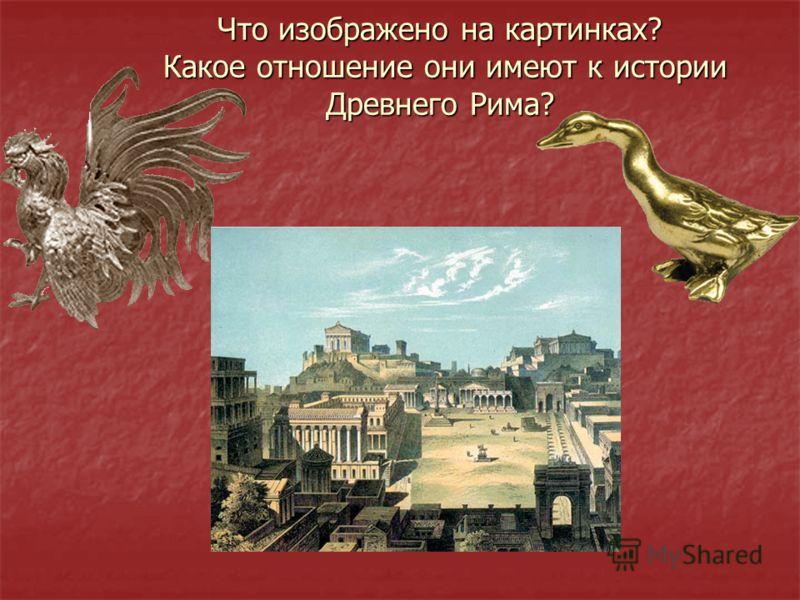 Что изображено на картинках? Какое отношение они имеют к истории Древнего Рима?