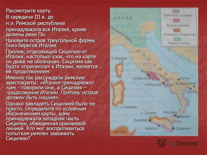Рассмотрите карту. В середине III в. до н.э. Римской республике принадлежала вся Италия, кроме долины реки По. Назовите остров треугольной формы близ