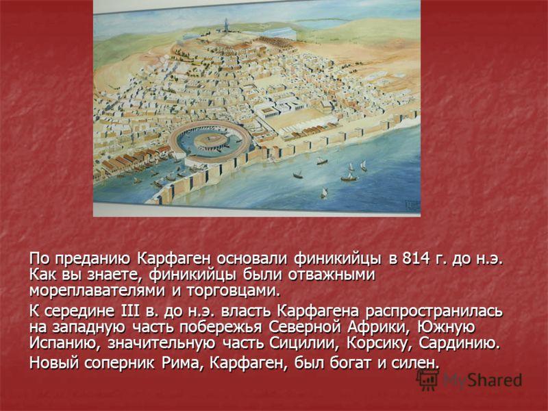 По преданию Карфаген основали финикийцы в 814 г. до н.э. Как вы знаете, финикийцы были отважными мореплавателями и торговцами. К середине III в. до н.
