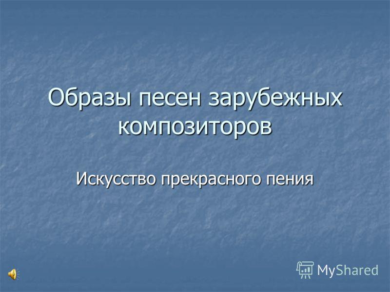 Образы песен зарубежных композиторов Искусство прекрасного пения
