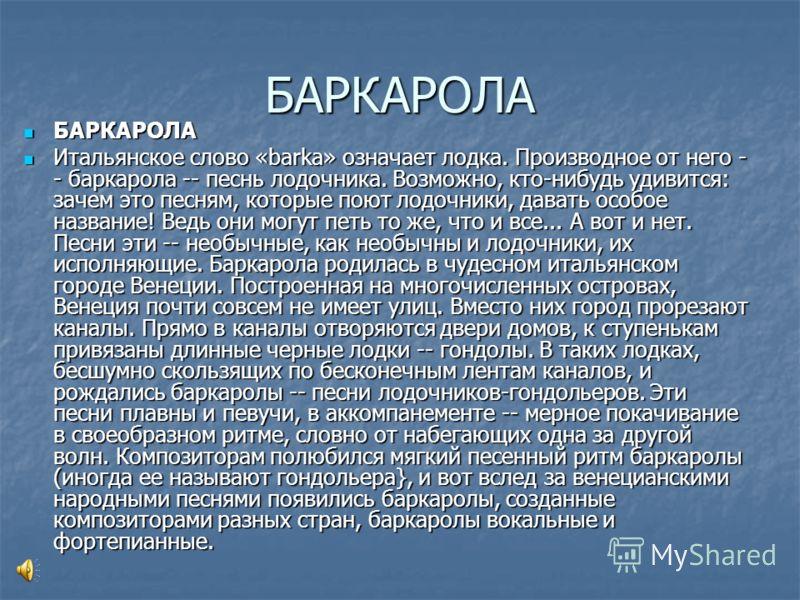 БАРКАРОЛА БАРКАРОЛА БАРКАРОЛА Итальянское слово «barka» означает лодка. Производное от него - - баркарола -- песнь лодочника. Возможно, кто-нибудь удивится: зачем это песням, которые поют лодочники, давать особое название! Ведь они могут петь то же,